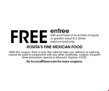 Free entree with purchase of an entree of equal or greater value & 2 drinks. Valid on food only. With this coupon. Dine in only. Not valid for take-out, delivery or catering. cannot be used in conjunction with any other certificate, coupon, frequent diner promotion, special or discount. Expires 1/3/20. Go to LocalFlavor.com for more coupons.