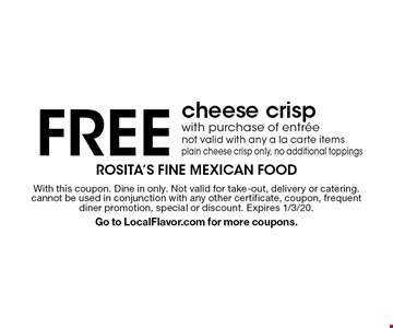 Free cheese crisp with purchase of entree. Not valid with any a la carte items plain cheese crisp only, no additional toppings. With this coupon. Dine in only. Not valid for take-out, delivery or catering. cannot be used in conjunction with any other certificate, coupon, frequent diner promotion, special or discount. Expires 1/3/20. Go to LocalFlavor.com for more coupons.
