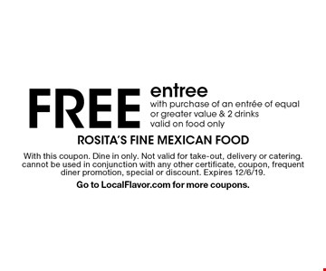 FREE entree with purchase of an entree of equal or greater value & 2 drinks. Valid on food only. With this coupon. Dine in only. Not valid for take-out, delivery or catering. cannot be used in conjunction with any other certificate, coupon, frequent diner promotion, special or discount. Expires 12/6/19. Go to LocalFlavor.com for more coupons.