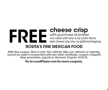 FREE cheese crisp with purchase of entree. Not valid with any a la carte items plain cheese crisp only, no additional toppings. With this coupon. Dine in only. Not valid for take-out, delivery or catering. cannot be used in conjunction with any other certificate, coupon, frequent diner promotion, special or discount. Expires 12/6/19. Go to LocalFlavor.com for more coupons.