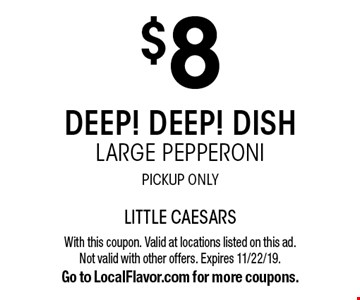 $8 Deep! Deep! Dish Large Pepperoni, Pickup Only. With this coupon. Valid at locations listed on this ad. Not valid with other offers. Expires 11/22/19. Go to LocalFlavor.com for more coupons.