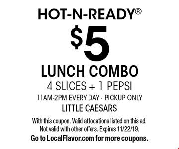 Hot-N-Ready $5 Lunch Combo 4 Slices + 1 Pepsi 11am-2pm Every Day - Pickup Only. With this coupon. Valid at locations listed on this ad. Not valid with other offers. Expires 11/22/19. Go to LocalFlavor.com for more coupons.