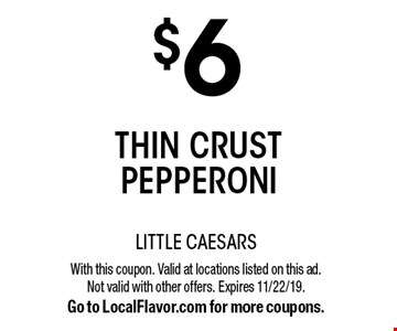 $6 thin crust pepperoni . With this coupon. Valid at locations listed on this ad. Not valid with other offers. Expires 11/22/19. Go to LocalFlavor.com for more coupons.