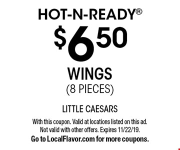 Hot-N-Ready $6.50 Wings (8 Pieces). With this coupon. Valid at locations listed on this ad. Not valid with other offers. Expires 11/22/19. Go to LocalFlavor.com for more coupons.