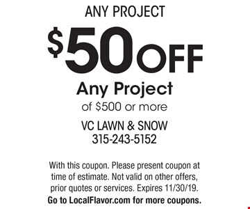 Any Project: $50 off Any Project of $500 or more. With this coupon. Please present coupon at time of estimate. Not valid on other offers, prior quotes or services. Expires 11/30/19. Go to LocalFlavor.com for more coupons.