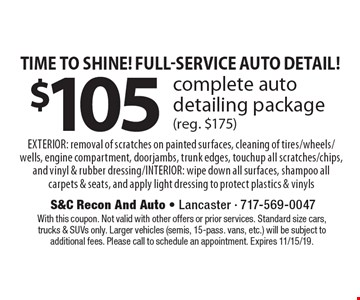Time to shine! Full-Service auto detail! $105 complete auto detailing package (reg. $175) EXTERIOR: removal of scratches on painted surfaces, cleaning of tires/wheels/wells, engine compartment, doorjambs, trunk edges, touchup all scratches/chips, and vinyl & rubber dressing/INTERIOR: wipe down all surfaces, shampoo all carpets & seats, and apply light dressing to protect plastics & vinyls. With this coupon. Not valid with other offers or prior services. Standard size cars, trucks & SUVs only. Larger vehicles (semis, 15-pass. vans, etc.) will be subject to additional fees. Please call to schedule an appointment. Expires 11/15/19.