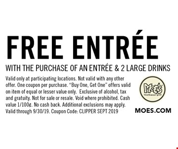 FREE entree with the purchase of an entree & 2 large drinks. Valid only at participating locations. Not valid with any other offer. One coupon per purchase.