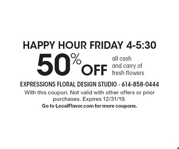 Happy Hour Friday 4-5:30 50% off all cash and carry of fresh flowers. With this coupon. Not valid with other offers or prior purchases. Expires 12/31/19.Go to LocalFlavor.com for more coupons.