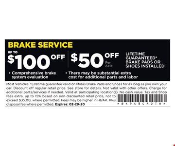 Up to $100 off brake service. Comprehensive brake system evaluation. $50 off per axle. LIFETIME GUARANTEED* BRAKE PADS OR SHOES INSTALLED. There may be substantial extra cost for additional parts and labor. Most Vehicles. *Lifetime guarantee valid on Midas Brake Pads and Shoes for as long as you own your car. Discount off regular retail price. See store for details. Not valid with other offers. Charge for additional parts/services if needed. Valid at participating location(s). No cash value.Tax and Shop fees extra, up to 15% based on non-discounted retail price, not to exceed $35.00, where permitted. Fees may be higher in HI/AK. Plus disposal fee where permitted. Expires:02/29/20