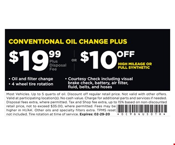 Conventional Oil change plus $19.99 plus disposal fee or $10 off high mileage or full synthetic. Oil and filter change - 4 wheel tire rotation - Courtesy Check including visual brake check, battery, air filter, fluid, belts, and hoses. Most Vehicles. Up to 5 quarts of oil. Discount off regular retail price. Not valid with other offers. Valid at participating location(s). No cash value. Charge for additional parts and services if needed. Disposal fees extra, where permitted. Tax and Shop fee extra, up to 15% based on nondiscounted retail price, not to exceed $35.00, where permitted. Fees may be higher in HI/AK. Other oils and specialty filters extra. TPMS reset not included.Tire rotation at time of service. Expires:02/29/20