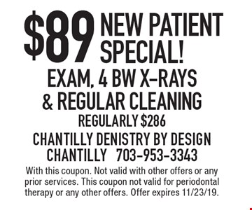 New patient special! $89 exam, 4 BW x-rays & regular cleaning. Regularly $286. With this coupon. Not valid with other offers or any prior services. This coupon not valid for periodontal therapy or any other offers. Offer expires 11/23/19.