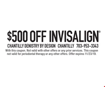 $500 off Invisalign. With this coupon. Not valid with other offers or any prior services. This coupon not valid for periodontal therapy or any other offers. Offer expires 11/23/19.