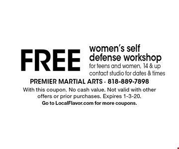 FREE women's self defense workshopfor teens and women, 14 & up contact studio for dates & times. With this coupon. No cash value. Not valid with other offers or prior purchases. Expires 1-3-20.Go to LocalFlavor.com for more coupons.