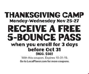 Thanksgiving Camp Monday-Wednesday Nov 25-27 Receive A Free 5-Bounce Pass when you enroll for 3 days before Oct 31 (reg. $50). With this coupon. Expires 10-31-19. Go to LocalFlavor.com for more coupons.