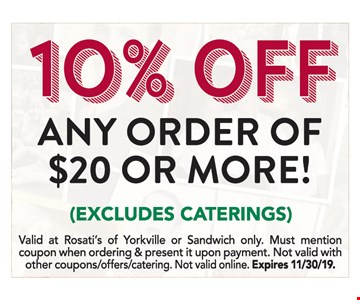 10% off Any Order of $20 or More! (excludes caterings). Valid at Rosati's of Yorkville or Sandwich only. Must mention coupon when ordering & present it upon payment. Not valid with other coupons offers/catering. Not valid online. Expires 11/30/19.