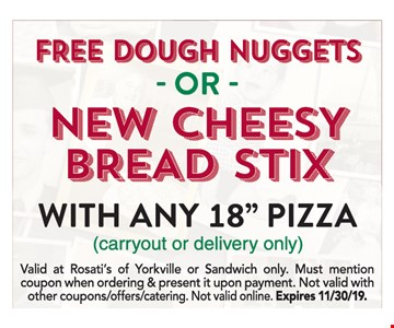 """Free Dough Nuggets - OR - New Cheesy Bread Stix with Any 18"""" Pizza.(carryout or delivery only). Valid at Rosati's of Yorkville or Sandwich only. Must mention coupon when ordering & present it upon payment. Not valid with other coupons offers/catering. Not valid online. Expires 11/30/19."""