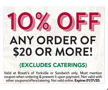 10% off any order of $20 or more. Excludes catering. Valid at Rosati's of Yorkville or Sandwich only. Must mention coupon when ordering & present it upon payment. Not valid with other coupons/offers/catering. Not valid online. Expires01/31/20