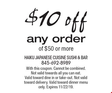 $10 off any order of $50 or more. With this coupon. Cannot be combined. Not valid towards all you can eat. Valid toward dine in or take-out. Not valid toward delivery. Valid toward dinner menu only. Expires 11/22/19.