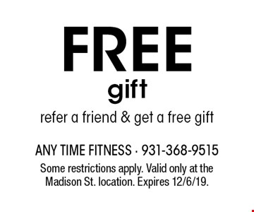 FREE gift refer a friend & get a free gift. Some restrictions apply. Valid only at the Madison St. location. Expires 12/6/19.