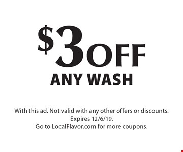 $3 off any wash. With this ad. Not valid with any other offers or discounts. Expires 12/6/19. Go to LocalFlavor.com for more coupons.