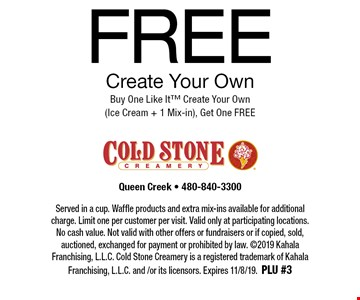 FREE Create Your Own. Buy One Like It™ Create Your Own (Ice Cream + 1 Mix-in), Get One FREE. Served in a cup. Waffle products and extra mix-ins available for additional charge. Limit one per customer per visit. Valid only at participating locations. No cash value. Not valid with other offers or fundraisers or if copied, sold, auctioned, exchanged for payment or prohibited by law. ©2019 Kahala Franchising, L.L.C. Cold Stone Creamery is a registered trademark of Kahala Franchising, L.L.C. and /or its licensors. Expires 11/8/19. PLU #3