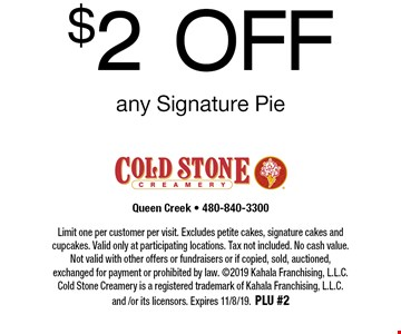 $2 OFF any Signature Pie. Limit one per customer per visit. Excludes petite cakes, signature cakes and cupcakes. Valid only at participating locations. Tax not included. No cash value. Not valid with other offers or fundraisers or if copied, sold, auctioned, exchanged for payment or prohibited by law. ©2019 Kahala Franchising, L.L.C. Cold Stone Creamery is a registered trademark of Kahala Franchising, L.L.C. and /or its licensors. Expires 11/8/19. PLU #2