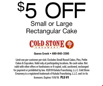 $5 OFF Small or Large Rectangular Cake. Limit one per customer per visit. Excludes Small Round Cakes, Pies, Petite Cakes & Cupcakes. Valid only at participating locations. No cash value. Not valid with other offers or fundraisers or if copied, sold, auctioned, exchanged for payment or prohibited by law. ©2019 Kahala Franchising, L.L.C. Cold Stone Creamery is a registered trademark of Kahala Franchising, L.L.C. and /or its licensors. Expires 11/8/19. PLU #1