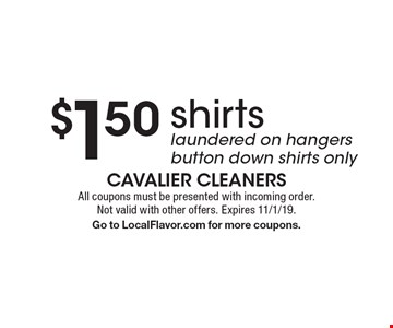 $1.50 shirts. Laundered on hangers. Button down shirts only. All coupons must be presented with incoming order. Not valid with other offers. Expires 11/1/19. Go to LocalFlavor.com for more coupons.