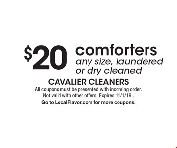 $20 comforters any size, laundered or dry cleaned. All coupons must be presented with incoming order. Not valid with other offers. Expires 11/1/19. Go to LocalFlavor.com for more coupons.