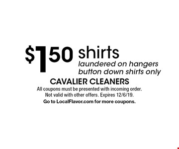 $1.50 shirts. Laundered on hangers. Button down shirts only. All coupons must be presented with incoming order. Not valid with other offers. Expires 12/6/19. Go to LocalFlavor.com for more coupons.