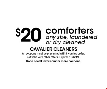 $20 comforters any size, laundered or dry cleaned. All coupons must be presented with incoming order. Not valid with other offers. Expires 12/6/19. Go to LocalFlavor.com for more coupons.