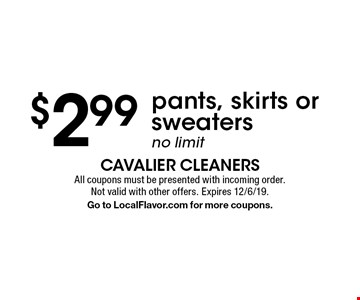 $2.99 pants, skirts or sweaters. No limit. All coupons must be presented with incoming order. Not valid with other offers. Expires 12/6/19. Go to LocalFlavor.com for more coupons.
