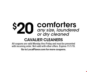 $20 comforters. Any size, laundered or dry cleaned. All coupons are valid Monday thru Friday and must be presented with incoming order. Not valid with other offers. Expires 11/1/19. Go to LocalFlavor.com for more coupons.