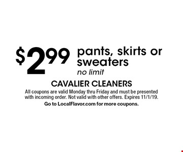 $2.99 pants, skirts or sweaters. No limit. All coupons are valid Monday thru Friday and must be presented with incoming order. Not valid with other offers. Expires 11/1/19. Go to LocalFlavor.com for more coupons.