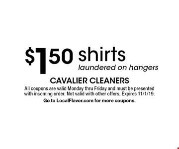 $1.50 shirts laundered on hangers. All coupons are valid Monday thru Friday and must be presented with incoming order. Not valid with other offers. Expires 11/1/19. Go to LocalFlavor.com for more coupons.