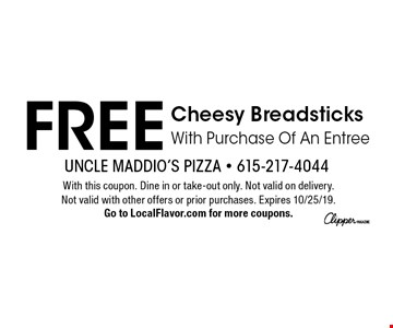 FREE Cheesy Breadsticks With Purchase Of An Entree. With this coupon. Dine in or take-out only. Not valid on delivery. Not valid with other offers or prior purchases. Expires 10/25/19. Go to LocalFlavor.com for more coupons.