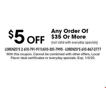 $5 Off Any Order Of $35 Or More (not valid with everyday specials). With this coupon. Cannot be combined with other offers, Local Flavor deal certificates or everyday specials. Exp. 1/3/20.
