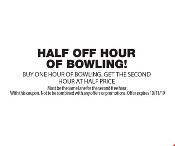 HALF OFF HOUR OF BOWLING. BUY ONE HOUR OF BOWLING, GET THE SECOND HOUR AT HALF PRICE. Must be the same lane for the second free hour. With this coupon. Not to be combined with any offers or promotions. Offer expires 10/11/19