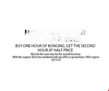 HALF OFF HOUR OF BOWLING BUY ONE HOUR OF BOWLING, GET THE SECOND HOUR AT HALF PRICE. Must be the same lane for the second free hour. With this coupon. Not to be combined with any offers or promotions. Offer expires 10/11/19