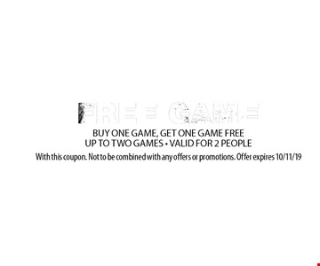 FREE GAME. BUY ONE GAME, GET ONE GAME FREEUP TO TWO GAMES - VALID FOR 2 PEOPLE. With this coupon. Not to be combined with any offers or promotions. Offer expires 10/11/19