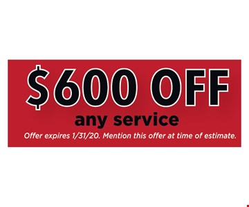 $600 OFF any service. Oer expires1/31/20. Mention this offer at time of estimate.