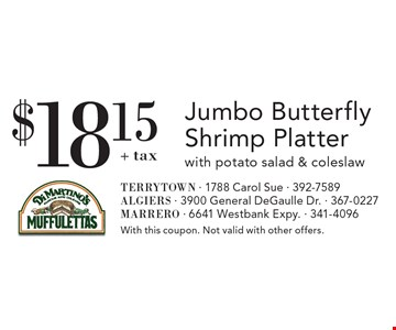 $18.15+ taxJ umbo Butterfly Shrimp Platter with potato salad & coleslaw. With this coupon. Not valid with other offers.