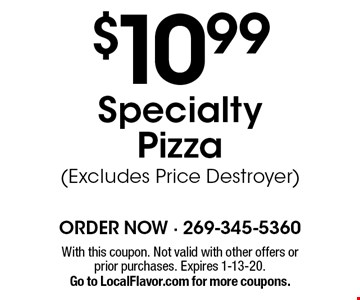 $10.99 specialty pizza (Excludes Price Destroyer). With this coupon. Not valid with other offers or prior purchases. Expires 1-13-20. Go to LocalFlavor.com for more coupons.