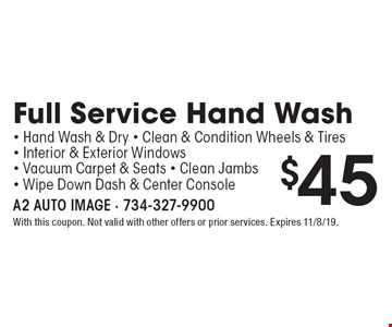 $45 Full Service Hand Wash–Hand Wash & Dry, Clean & Condition Wheels & Tires, Interior & Exterior Windows, Vacuum Carpet & Seats, Clean Jambs, Wipe Down Dash & Center Console. With this coupon. Not valid with other offers or prior services. Expires 11/8/19.