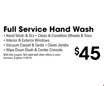 $45 Full Service Hand Wash - Hand Wash & Dry - Clean & Condition Wheels & Tires - Interior & Exterior Windows - Vacuum Carpet & Seats - Clean Jambs- Wipe Down Dash & Center Console. With this coupon. Not valid with other offers or prior services. Expires 11/8/19.