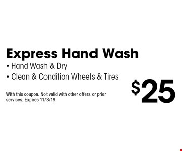 $25 Express Hand Wash - Hand Wash & Dry - Clean & Condition Wheels & Tires. With this coupon. Not valid with other offers or prior services. Expires 11/8/19.
