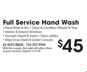 $45 Full Service Hand Wash • Hand Wash & Dry • Clean & Condition Wheels & Tires • Interior & Exterior Windows • Vacuum Carpet & Seats • Clean Jambs• Wipe Down Dash & Center Console. With this coupon. Not valid with other offers or prior services. Expires 11-8-19.
