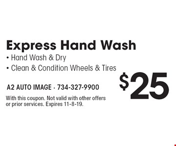 $25 Express Hand Wash• Hand Wash & Dry • Clean & Condition Wheels & Tires. With this coupon. Not valid with other offers or prior services. Expires 11-8-19.