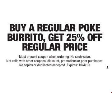 Buy a regular poke burrito, get 25% off regular price. Must present coupon when ordering. No cash value. Not valid with other coupons, discount, promotions or prior purchases. No copies or duplicated accepted. Expires: 10/4/19.