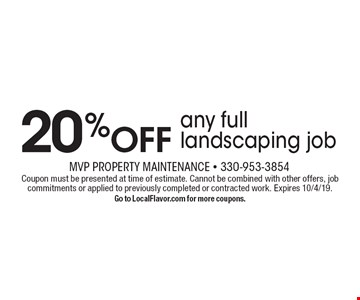 20% OFF any full landscaping job. Coupon must be presented at time of estimate. Cannot be combined with other offers, job commitments or applied to previously completed or contracted work. Expires 10/4/19. Go to LocalFlavor.com for more coupons.